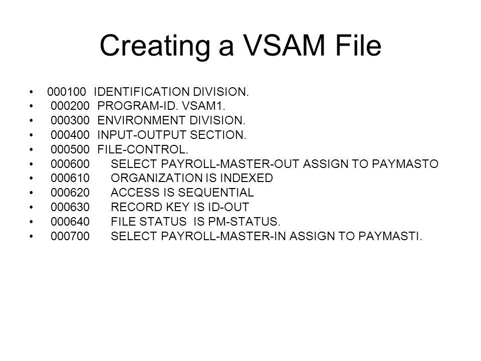 Creating a VSAM File 000100 IDENTIFICATION DIVISION. 000200 PROGRAM-ID. VSAM1. 000300 ENVIRONMENT DIVISION. 000400 INPUT-OUTPUT SECTION. 000500 FILE-C