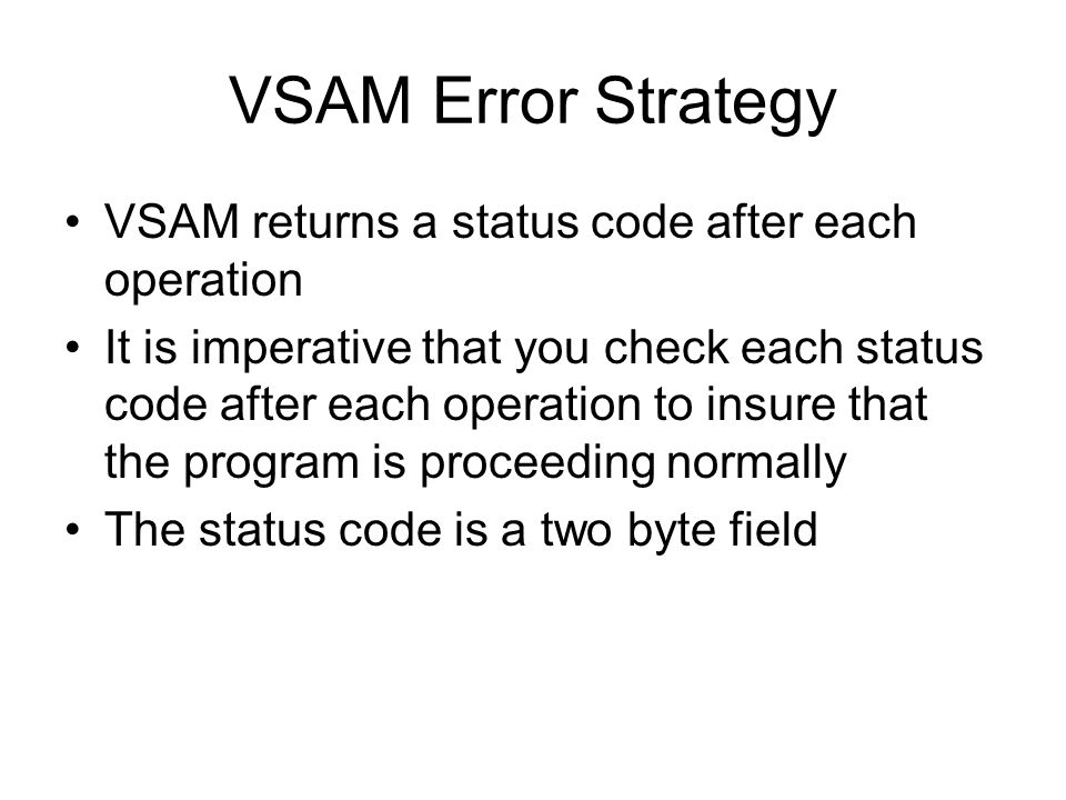 VSAM Error Strategy VSAM returns a status code after each operation It is imperative that you check each status code after each operation to insure th