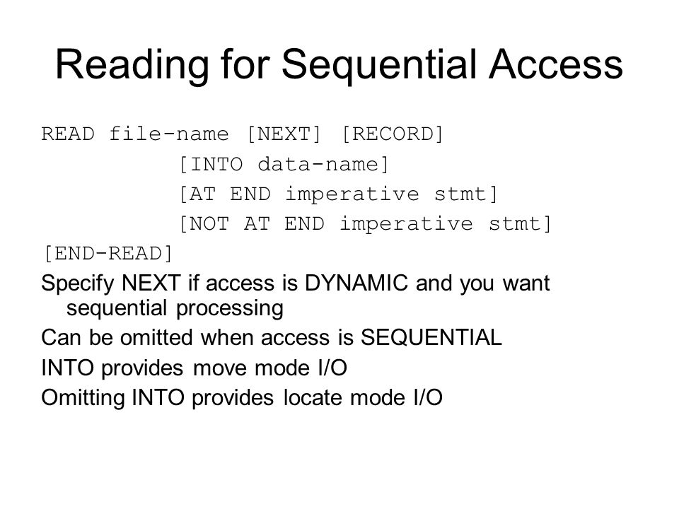 Reading for Sequential Access READ file-name [NEXT] [RECORD] [INTO data-name] [AT END imperative stmt] [NOT AT END imperative stmt] [END-READ] Specify