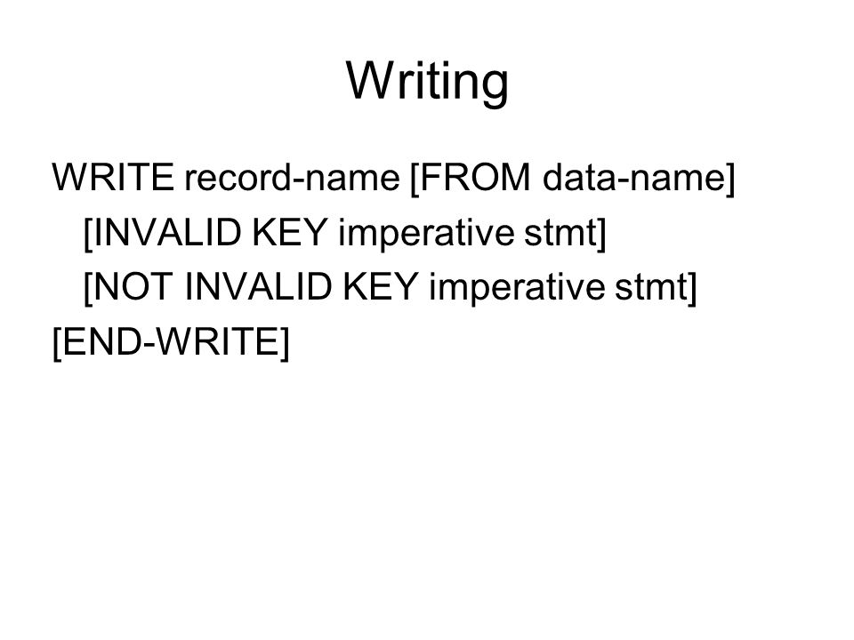 Writing WRITE record-name [FROM data-name] [INVALID KEY imperative stmt] [NOT INVALID KEY imperative stmt] [END-WRITE]