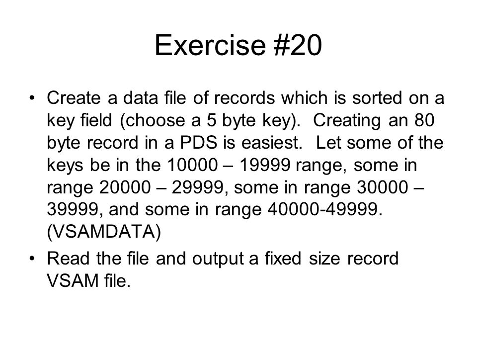 Exercise #20 Create a data file of records which is sorted on a key field (choose a 5 byte key). Creating an 80 byte record in a PDS is easiest. Let s