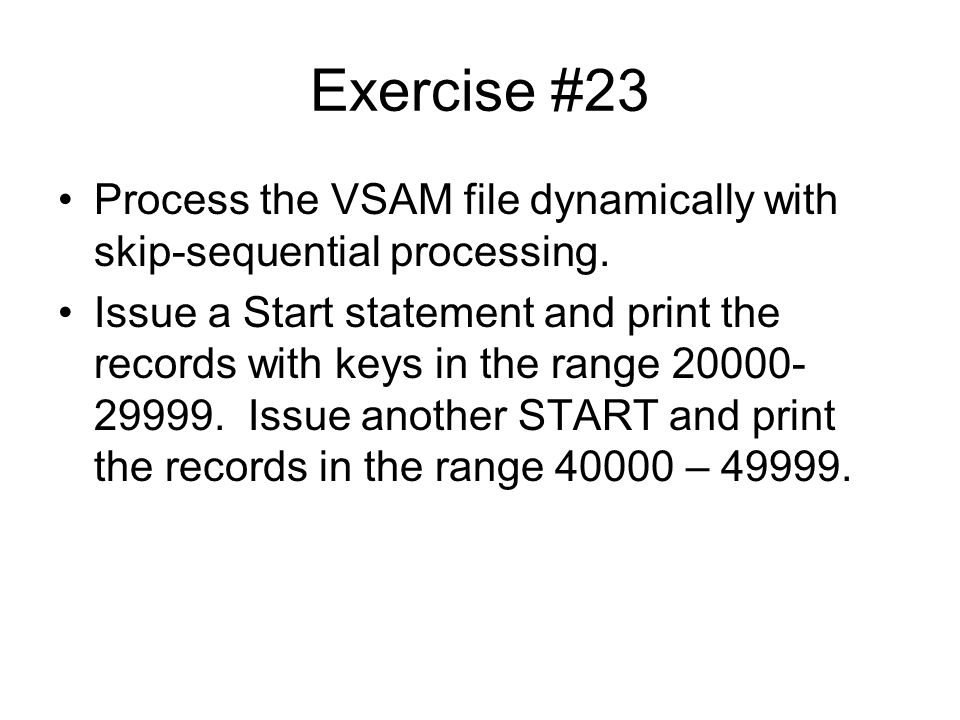 Exercise #23 Process the VSAM file dynamically with skip-sequential processing. Issue a Start statement and print the records with keys in the range 2