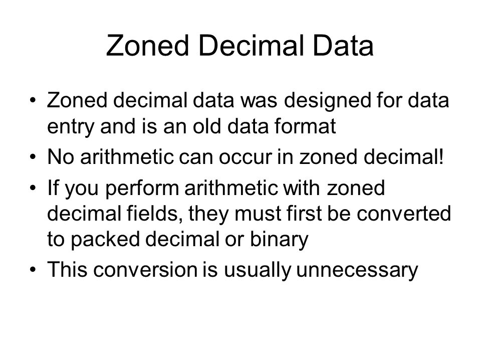 Zoned Decimal Data Zoned decimal data was designed for data entry and is an old data format No arithmetic can occur in zoned decimal! If you perform a