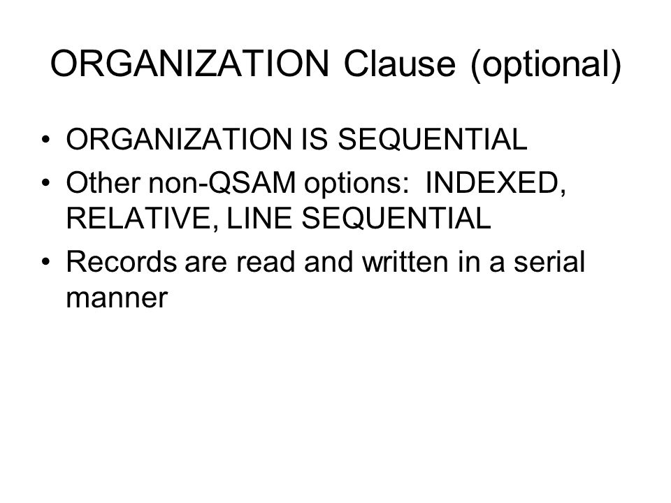 ORGANIZATION Clause (optional) ORGANIZATION IS SEQUENTIAL Other non-QSAM options: INDEXED, RELATIVE, LINE SEQUENTIAL Records are read and written in a