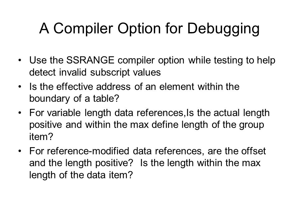 A Compiler Option for Debugging Use the SSRANGE compiler option while testing to help detect invalid subscript values Is the effective address of an e