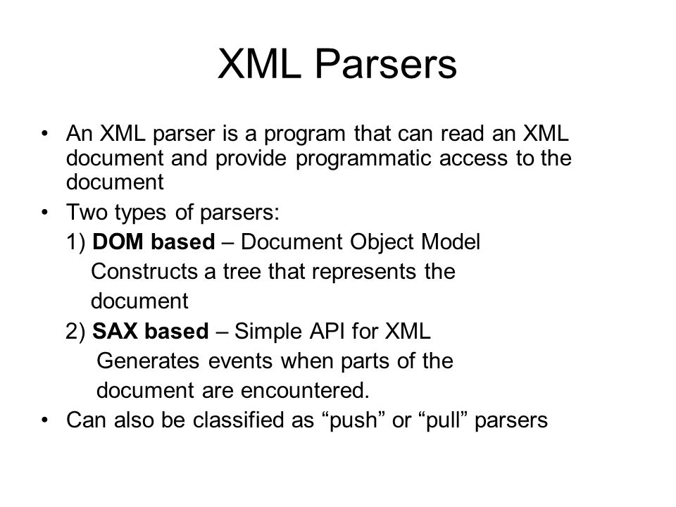 XML Parsers An XML parser is a program that can read an XML document and provide programmatic access to the document Two types of parsers: 1) DOM base