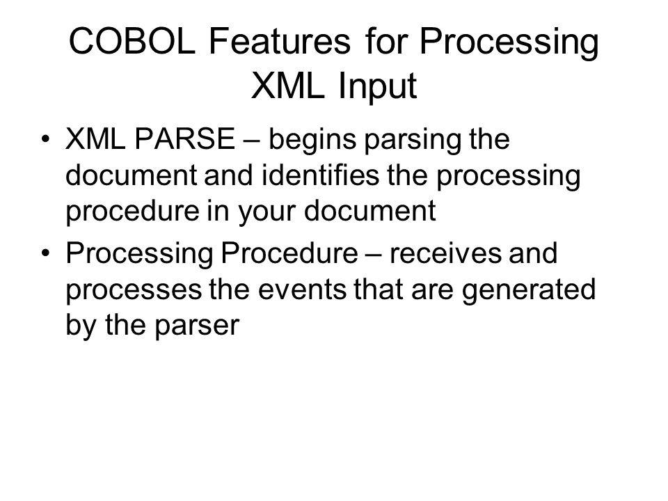 COBOL Features for Processing XML Input XML PARSE – begins parsing the document and identifies the processing procedure in your document Processing Pr