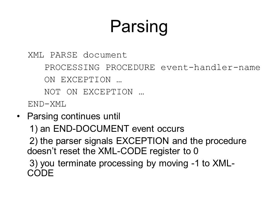 Parsing XML PARSE document PROCESSING PROCEDURE event-handler-name ON EXCEPTION … NOT ON EXCEPTION … END-XML Parsing continues until 1) an END-DOCUMEN
