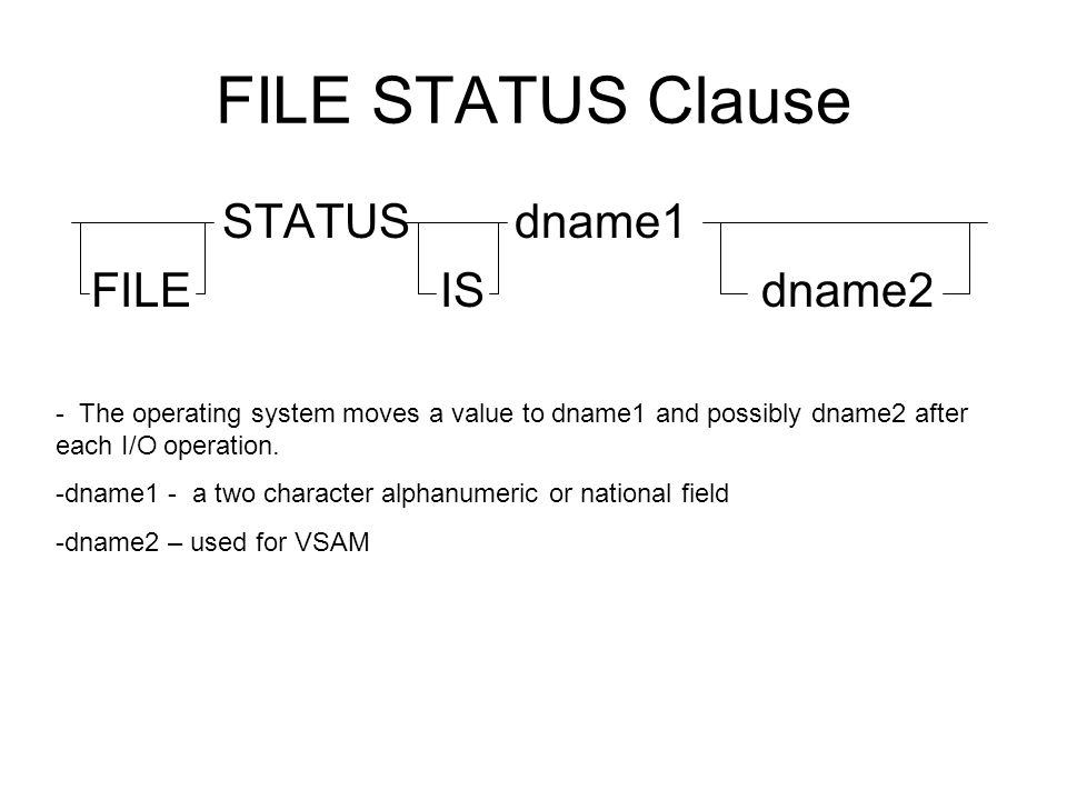 FILE STATUS Clause STATUS dname1 FILE IS dname2 - The operating system moves a value to dname1 and possibly dname2 after each I/O operation. -dname1 -