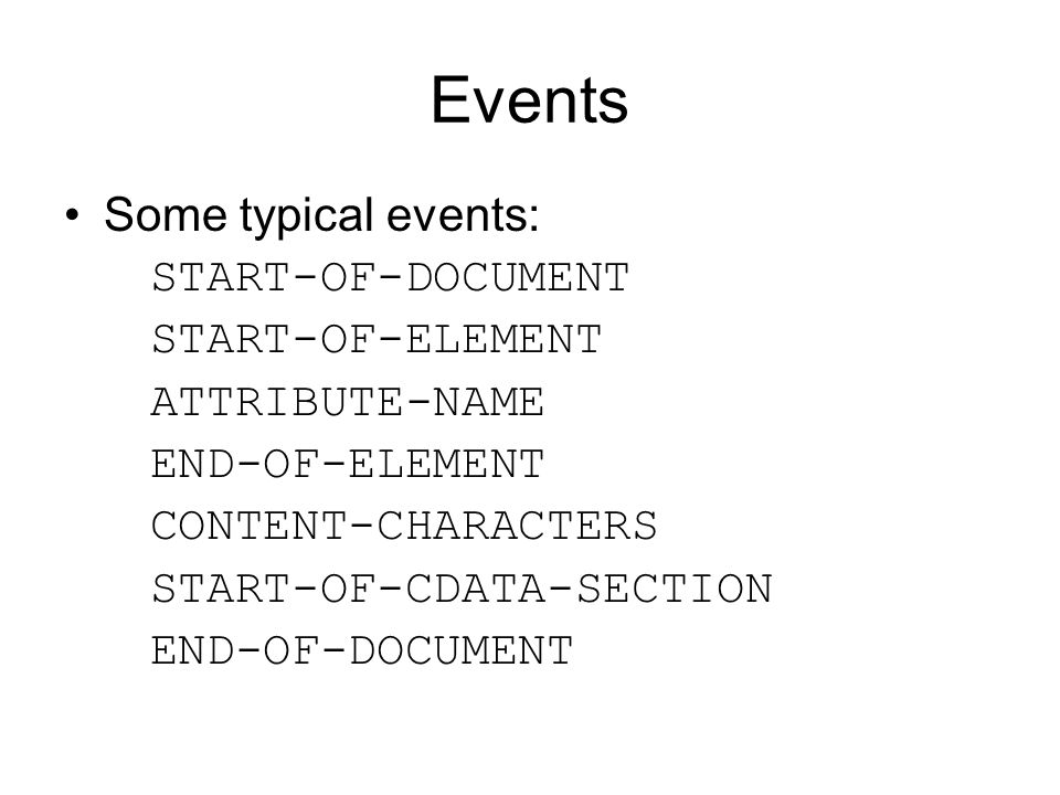 Events Some typical events: START-OF-DOCUMENT START-OF-ELEMENT ATTRIBUTE-NAME END-OF-ELEMENT CONTENT-CHARACTERS START-OF-CDATA-SECTION END-OF-DOCUMENT
