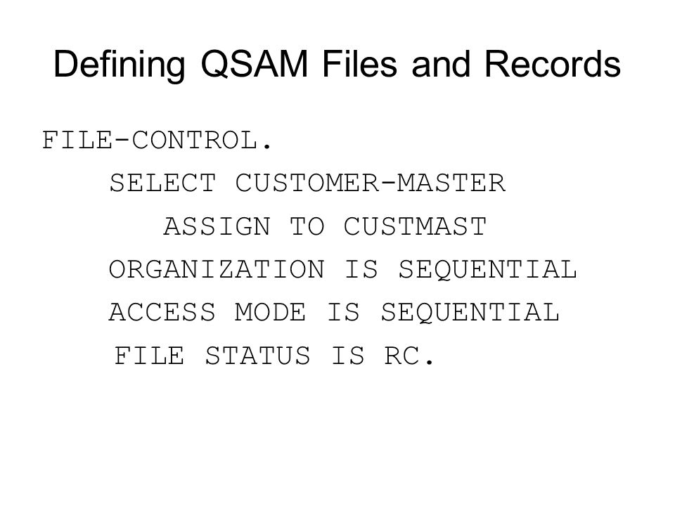 Defining QSAM Files and Records FILE-CONTROL. SELECT CUSTOMER-MASTER ASSIGN TO CUSTMAST ORGANIZATION IS SEQUENTIAL ACCESS MODE IS SEQUENTIAL FILE STAT