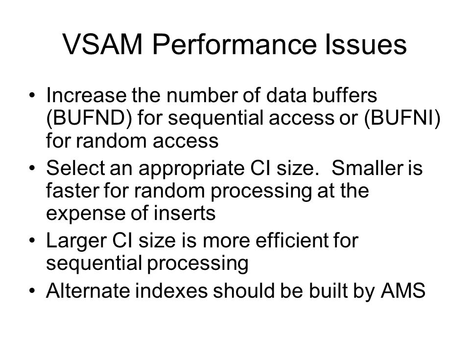 VSAM Performance Issues Increase the number of data buffers (BUFND) for sequential access or (BUFNI) for random access Select an appropriate CI size.