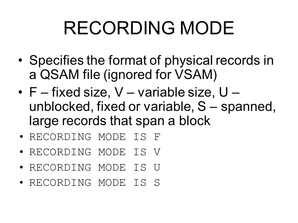 RECORDING MODE Specifies the format of physical records in a QSAM file (ignored for VSAM) F – fixed size, V – variable size, U – unblocked, fixed or v