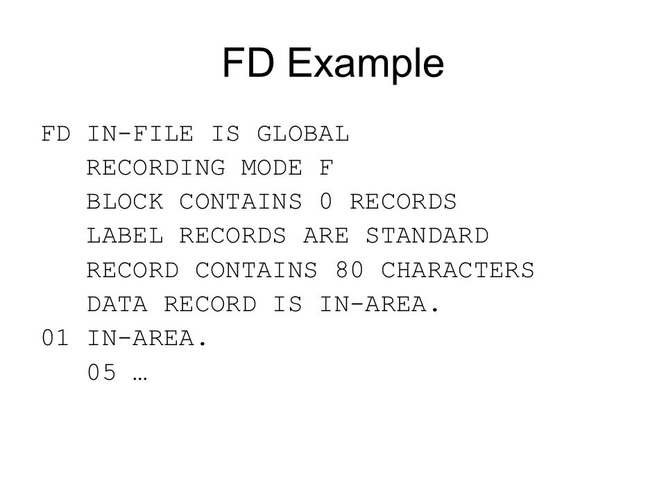 FD Example FD IN-FILE IS GLOBAL RECORDING MODE F BLOCK CONTAINS 0 RECORDS LABEL RECORDS ARE STANDARD RECORD CONTAINS 80 CHARACTERS DATA RECORD IS IN-A