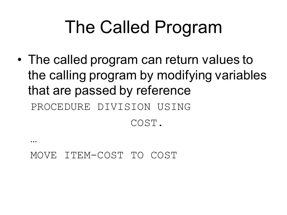 The Called Program The called program can return values to the calling program by modifying variables that are passed by reference PROCEDURE DIVISION