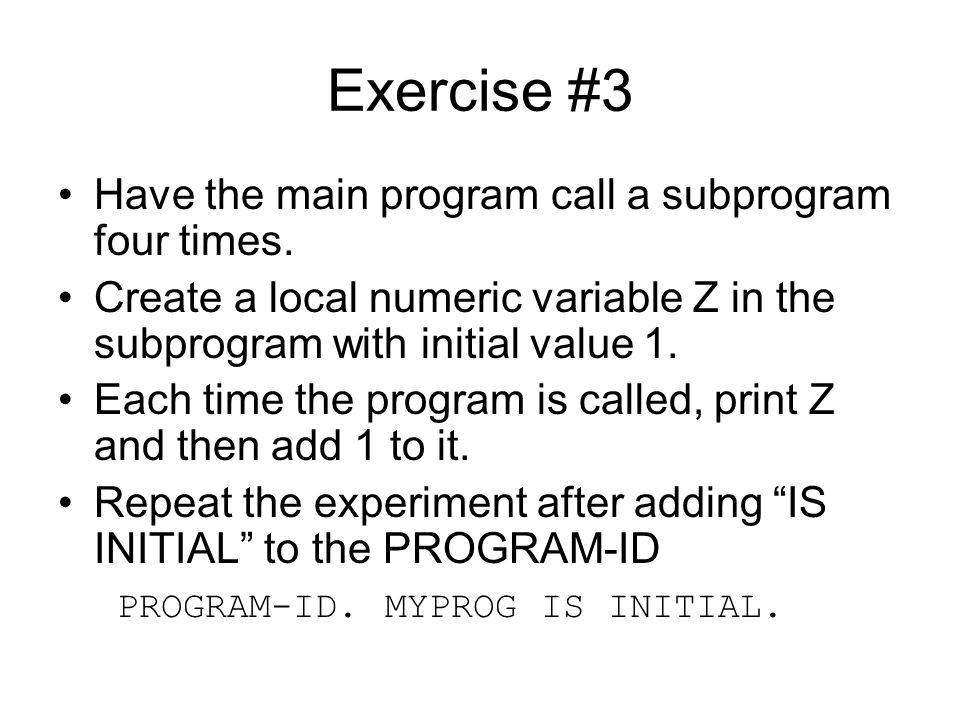 Exercise #3 Have the main program call a subprogram four times. Create a local numeric variable Z in the subprogram with initial value 1. Each time th