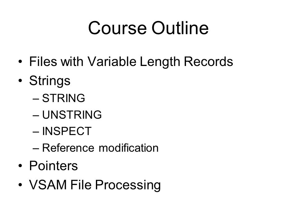 Course Outline Files with Variable Length Records Strings –STRING –UNSTRING –INSPECT –Reference modification Pointers VSAM File Processing