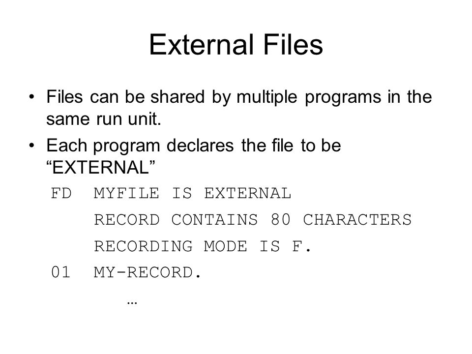 "External Files Files can be shared by multiple programs in the same run unit. Each program declares the file to be ""EXTERNAL"" FD MYFILE IS EXTERNAL RE"
