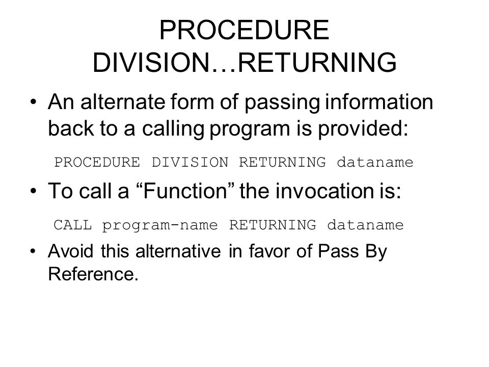 PROCEDURE DIVISION…RETURNING An alternate form of passing information back to a calling program is provided: PROCEDURE DIVISION RETURNING dataname To