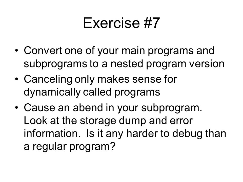 Exercise #7 Convert one of your main programs and subprograms to a nested program version Canceling only makes sense for dynamically called programs C