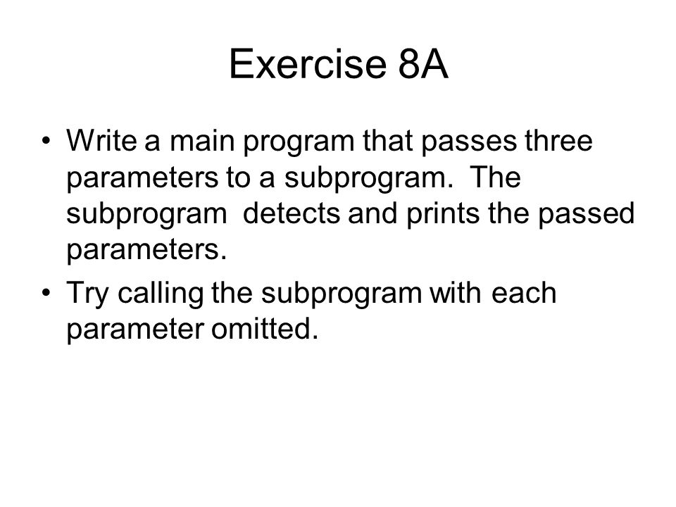 Exercise 8A Write a main program that passes three parameters to a subprogram. The subprogram detects and prints the passed parameters. Try calling th