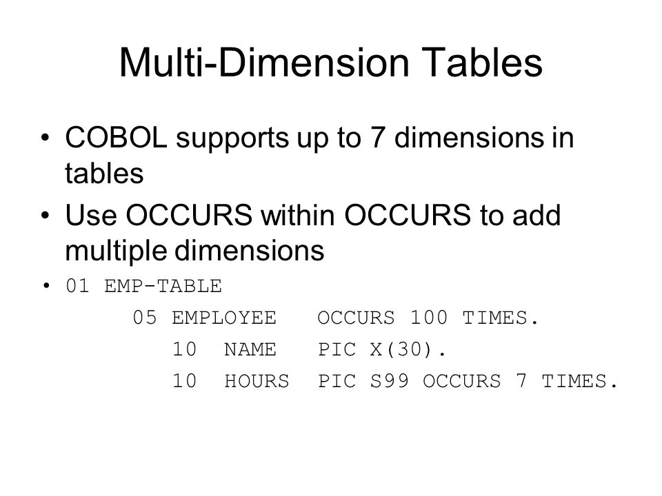 Multi-Dimension Tables COBOL supports up to 7 dimensions in tables Use OCCURS within OCCURS to add multiple dimensions 01 EMP-TABLE 05 EMPLOYEE OCCURS
