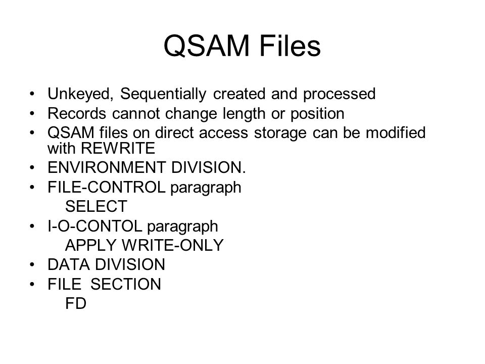 QSAM Files Unkeyed, Sequentially created and processed Records cannot change length or position QSAM files on direct access storage can be modified wi