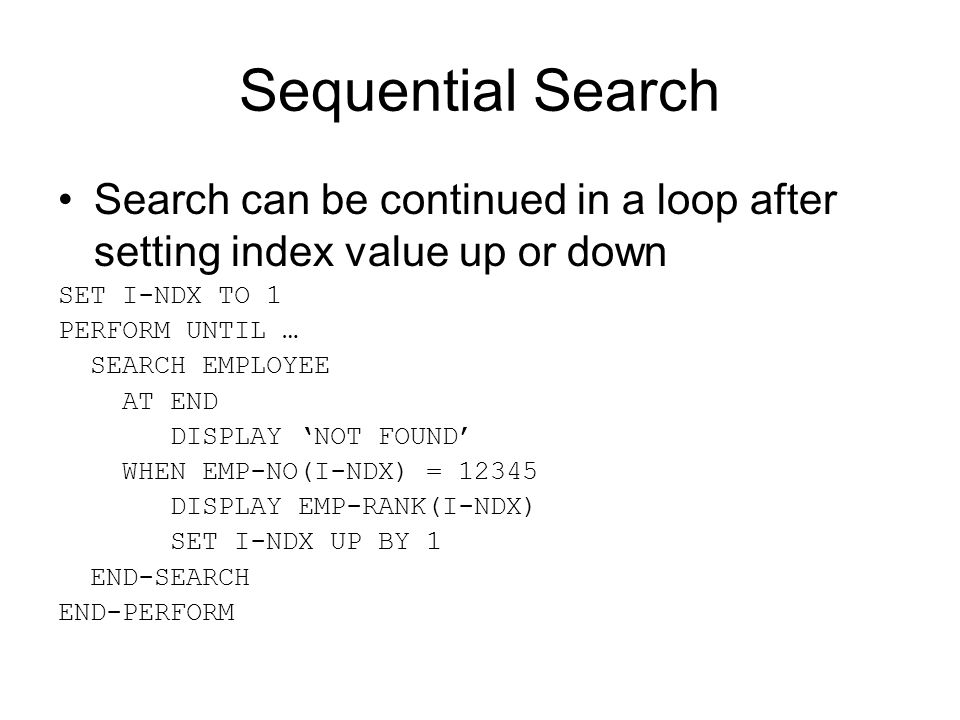 Sequential Search Search can be continued in a loop after setting index value up or down SET I-NDX TO 1 PERFORM UNTIL … SEARCH EMPLOYEE AT END DISPLAY