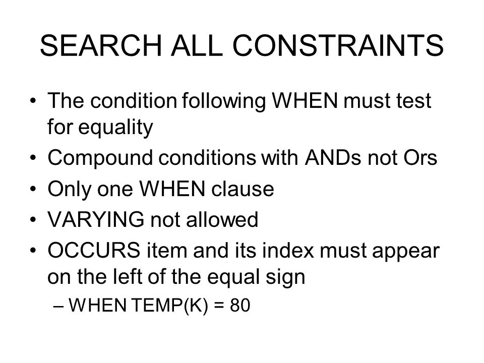 SEARCH ALL CONSTRAINTS The condition following WHEN must test for equality Compound conditions with ANDs not Ors Only one WHEN clause VARYING not allo
