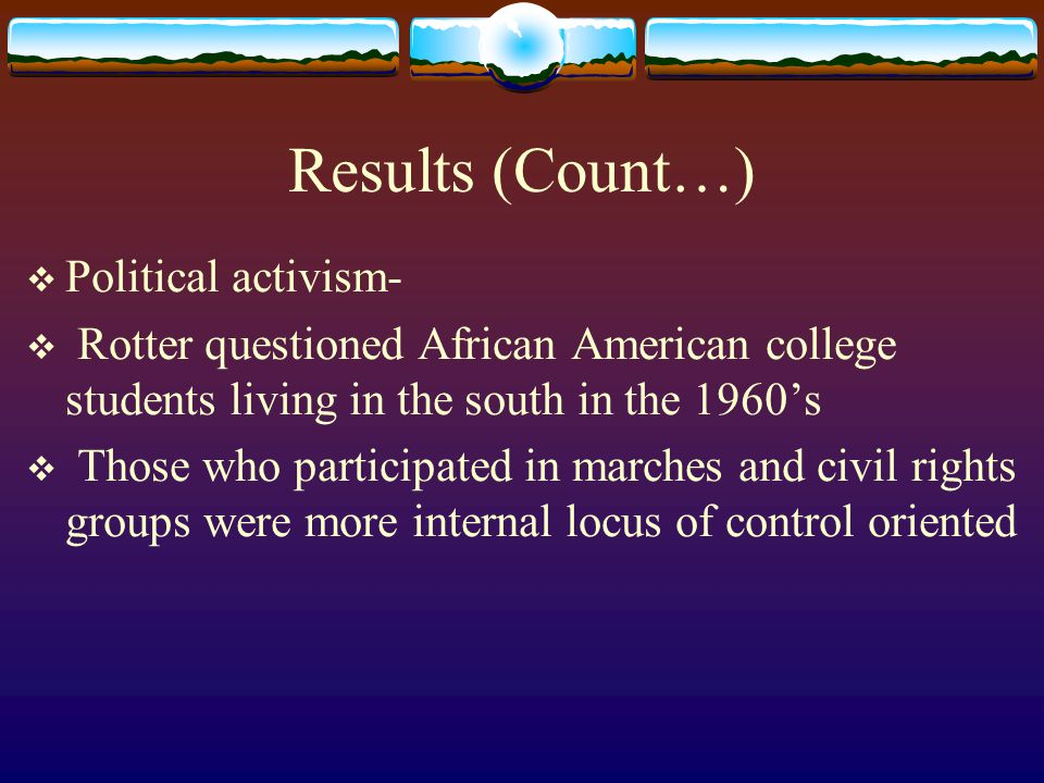 Results (Count…)  Political activism-  Rotter questioned African American college students living in the south in the 1960's  Those who participate