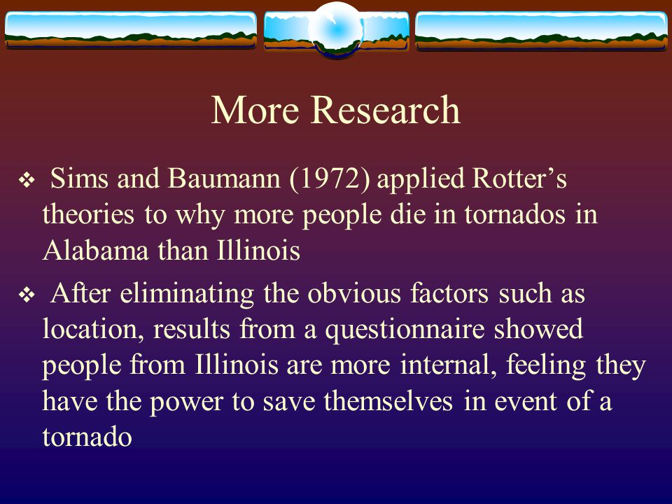 More Research  Sims and Baumann (1972) applied Rotter's theories to why more people die in tornados in Alabama than Illinois  After eliminating the