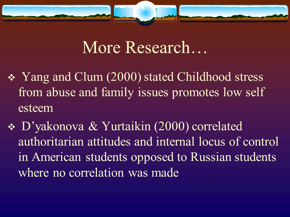 More Research…  Yang and Clum (2000) stated Childhood stress from abuse and family issues promotes low self esteem  D'yakonova & Yurtaikin (2000) co