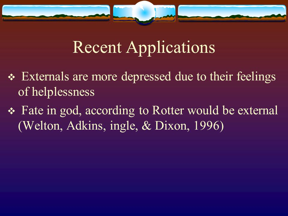 Recent Applications  Externals are more depressed due to their feelings of helplessness  Fate in god, according to Rotter would be external (Welton,