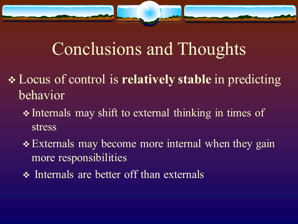 Conclusions and Thoughts  Locus of control is relatively stable in predicting behavior  Internals may shift to external thinking in times of stress