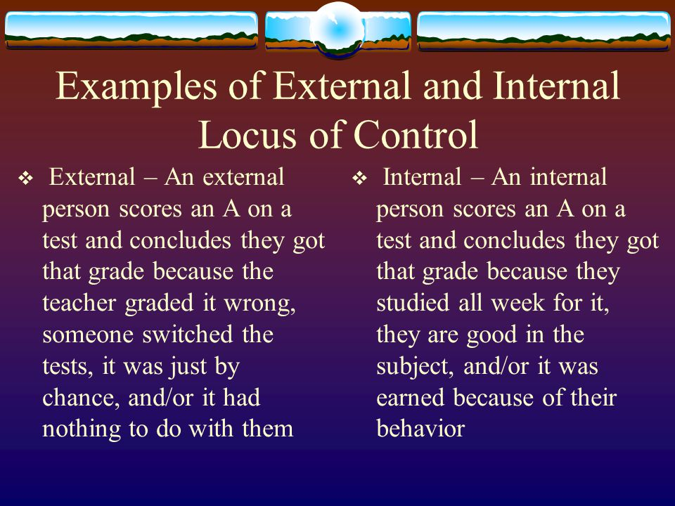 Conclusions and Thoughts  Locus of control is relatively stable in predicting behavior  Internals may shift to external thinking in times of stress  Externals may become more internal when they gain more responsibilities  Internals are better off than externals