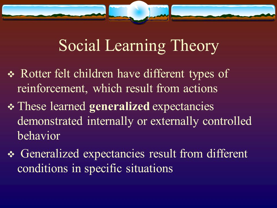 Social Learning Theory  Rotter felt children have different types of reinforcement, which result from actions  These learned generalized expectancie
