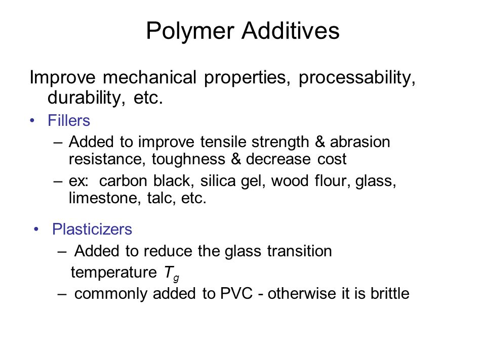 Polymer Additives Improve mechanical properties, processability, durability, etc. Fillers –Added to improve tensile strength & abrasion resistance, to