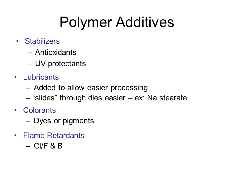 "Polymer Additives Stabilizers –Antioxidants –UV protectants Lubricants – Added to allow easier processing – ""slides"" through dies easier – ex: Na stea"
