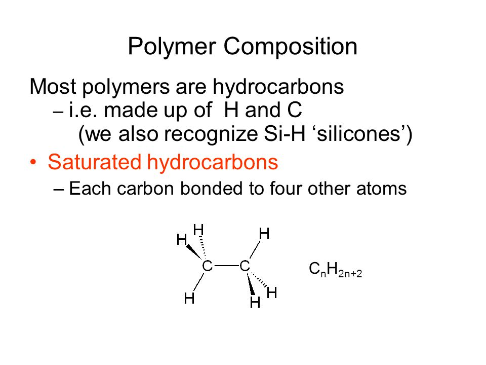 Polymer Composition Most polymers are hydrocarbons – i.e. made up of H and C (we also recognize Si-H 'silicones') Saturated hydrocarbons –Each carbon