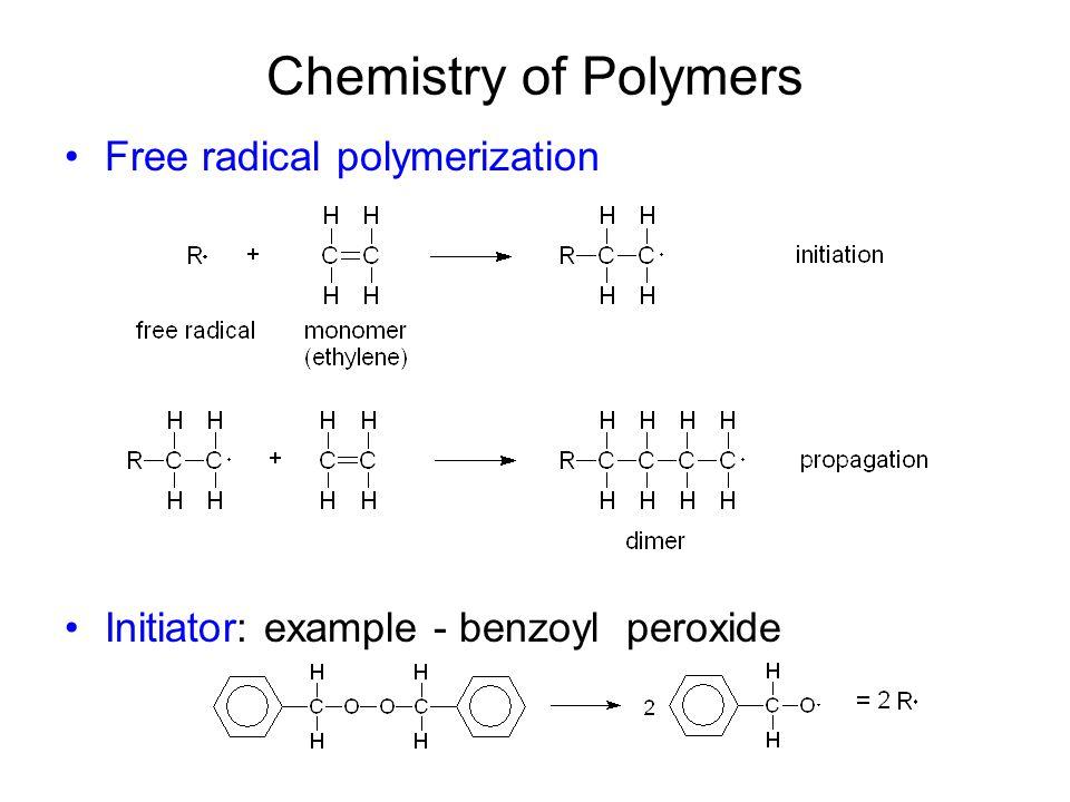 Chemistry of Polymers Free radical polymerization (addition polymerization) Initiator: example - benzoyl peroxide