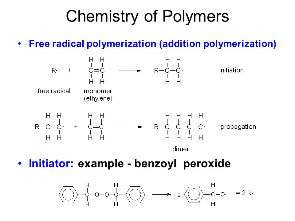 Chemistry of Polymers Free radical polymerization (addition polymerization) Initiator: example - benzoyl peroxide