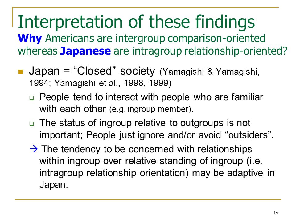 19 Interpretation of these findings Why Americans are intergroup comparison-oriented whereas Japanese are intragroup relationship-oriented.