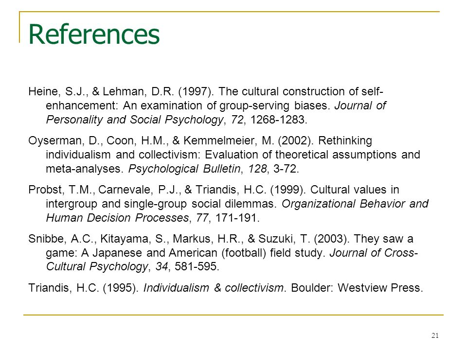 21 References Heine, S.J., & Lehman, D.R. (1997). The cultural construction of self- enhancement: An examination of group-serving biases. Journal of P