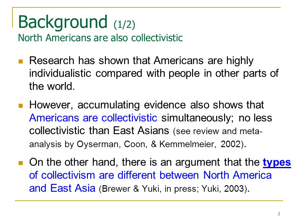 3 Background (1/2) North Americans are also collectivistic Research has shown that Americans are highly individualistic compared with people in other parts of the world.