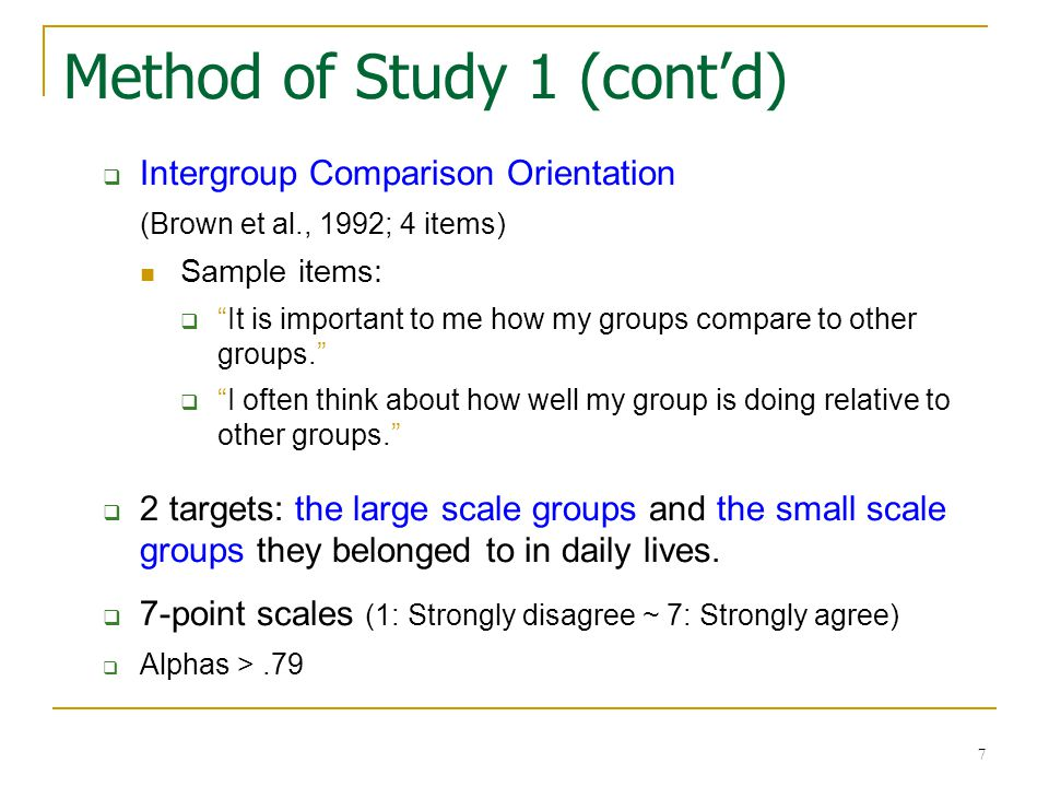 7 Method of Study 1 (cont'd)  Intergroup Comparison Orientation (Brown et al., 1992; 4 items) Sample items:  It is important to me how my groups compare to other groups.  I often think about how well my group is doing relative to other groups.  2 targets: the large scale groups and the small scale groups they belonged to in daily lives.
