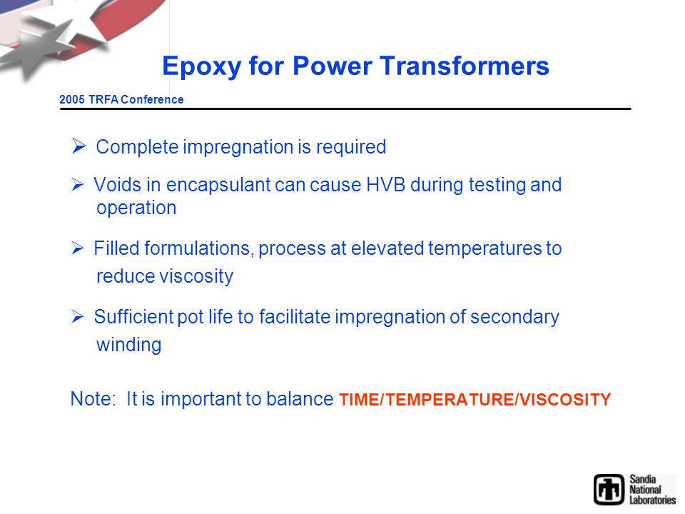 2005 TRFA Conference Epoxy for Power Transformers  Complete impregnation is required  Voids in encapsulant can cause HVB during testing and operation  Filled formulations, process at elevated temperatures to reduce viscosity  Sufficient pot life to facilitate impregnation of secondary winding Note: It is important to balance TIME/TEMPERATURE/VISCOSITY
