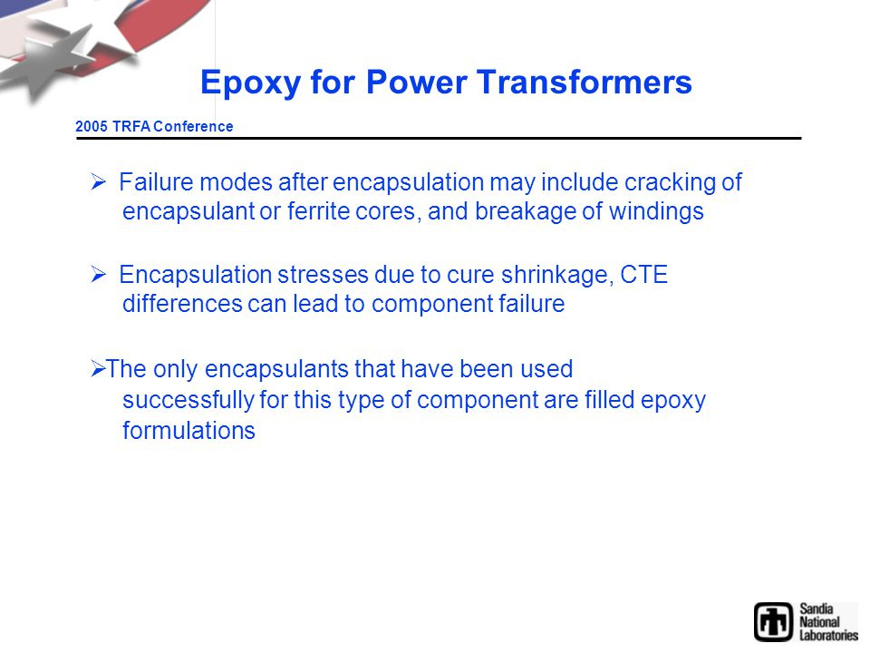 2005 TRFA Conference Epoxy for Power Transformers  Failure modes after encapsulation may include cracking of encapsulant or ferrite cores, and breakage of windings  Encapsulation stresses due to cure shrinkage, CTE differences can lead to component failure  The only encapsulants that have been used successfully for this type of component are filled epoxy formulations
