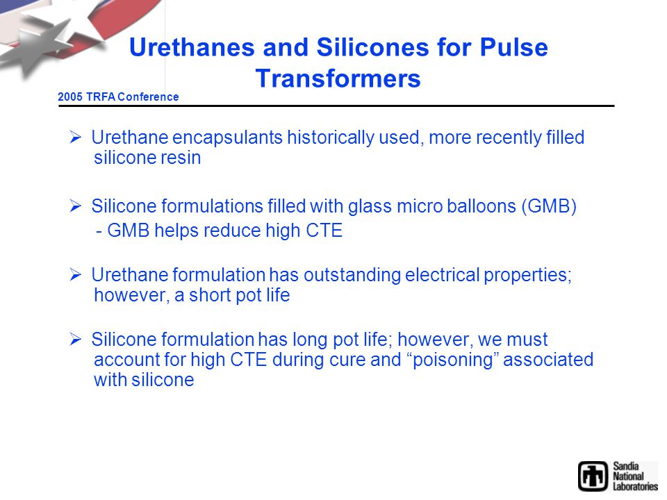 2005 TRFA Conference Urethanes and Silicones for Pulse Transformers  Urethane encapsulants historically used, more recently filled silicone resin  Silicone formulations filled with glass micro balloons (GMB) - GMB helps reduce high CTE  Urethane formulation has outstanding electrical properties; however, a short pot life  Silicone formulation has long pot life; however, we must account for high CTE during cure and poisoning associated with silicone