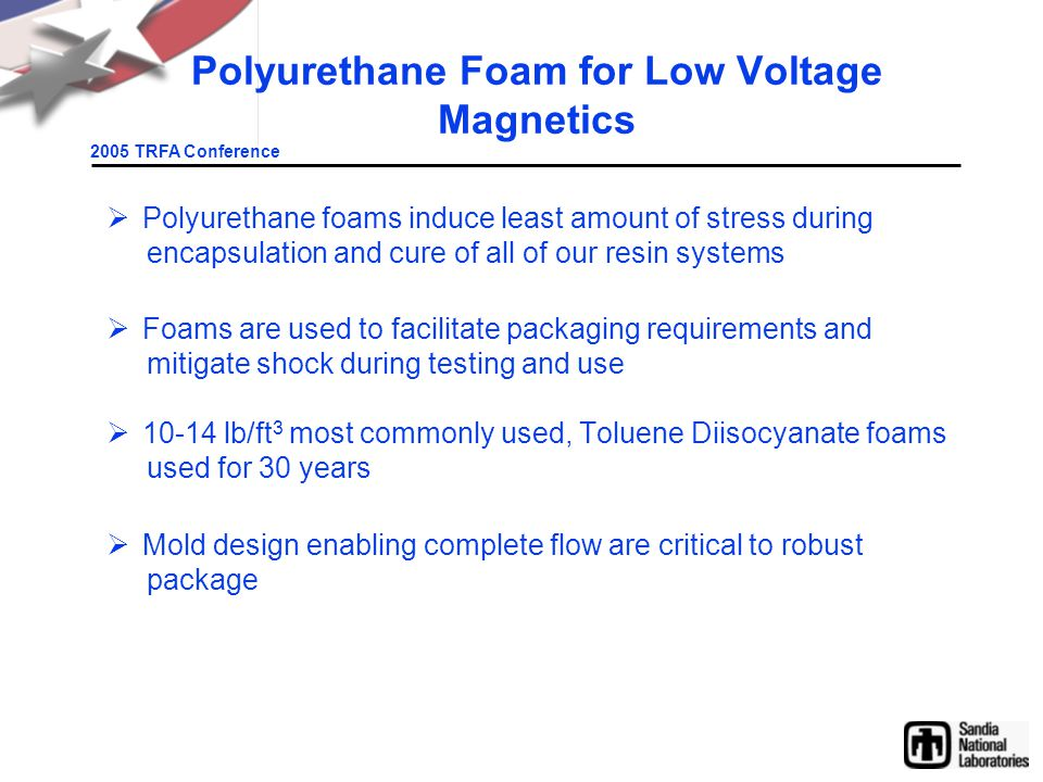 2005 TRFA Conference Polyurethane Foam for Low Voltage Magnetics  Polyurethane foams induce least amount of stress during encapsulation and cure of all of our resin systems  Foams are used to facilitate packaging requirements and mitigate shock during testing and use  10-14 lb/ft 3 most commonly used, Toluene Diisocyanate foams used for 30 years  Mold design enabling complete flow are critical to robust package