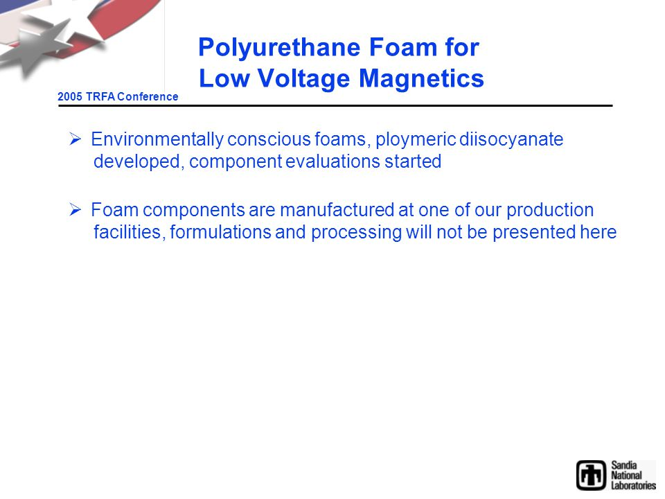 2005 TRFA Conference Polyurethane Foam for Low Voltage Magnetics  Environmentally conscious foams, ploymeric diisocyanate developed, component evaluations started  Foam components are manufactured at one of our production facilities, formulations and processing will not be presented here